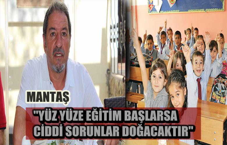 """MANTAŞ """"YÜZ YÜZE EĞİTİM BAŞLARSA CİDDİ SORUNLAR DOĞACAKTIR"""""""